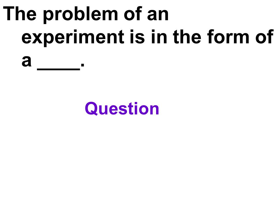 The problem of an experiment is in the form of a ____. Question