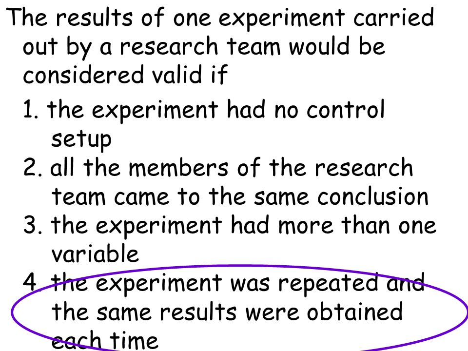 The results of one experiment carried out by a research team would be considered valid if 1. the experiment had no control setup 2. all the members of