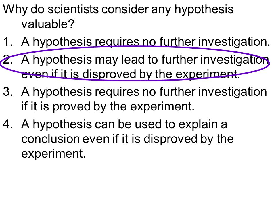 Why do scientists consider any hypothesis valuable? 1.A hypothesis requires no further investigation. 2.A hypothesis may lead to further investigation