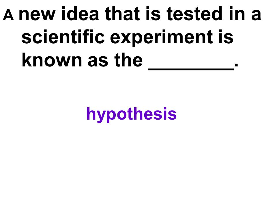 A new idea that is tested in a scientific experiment is known as the ________. hypothesis