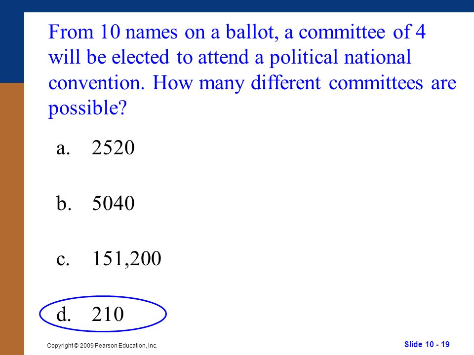 Slide 10 - 19 Copyright © 2009 Pearson Education, Inc. a.2520 b.5040 c.151,200 d.210 From 10 names on a ballot, a committee of 4 will be elected to at