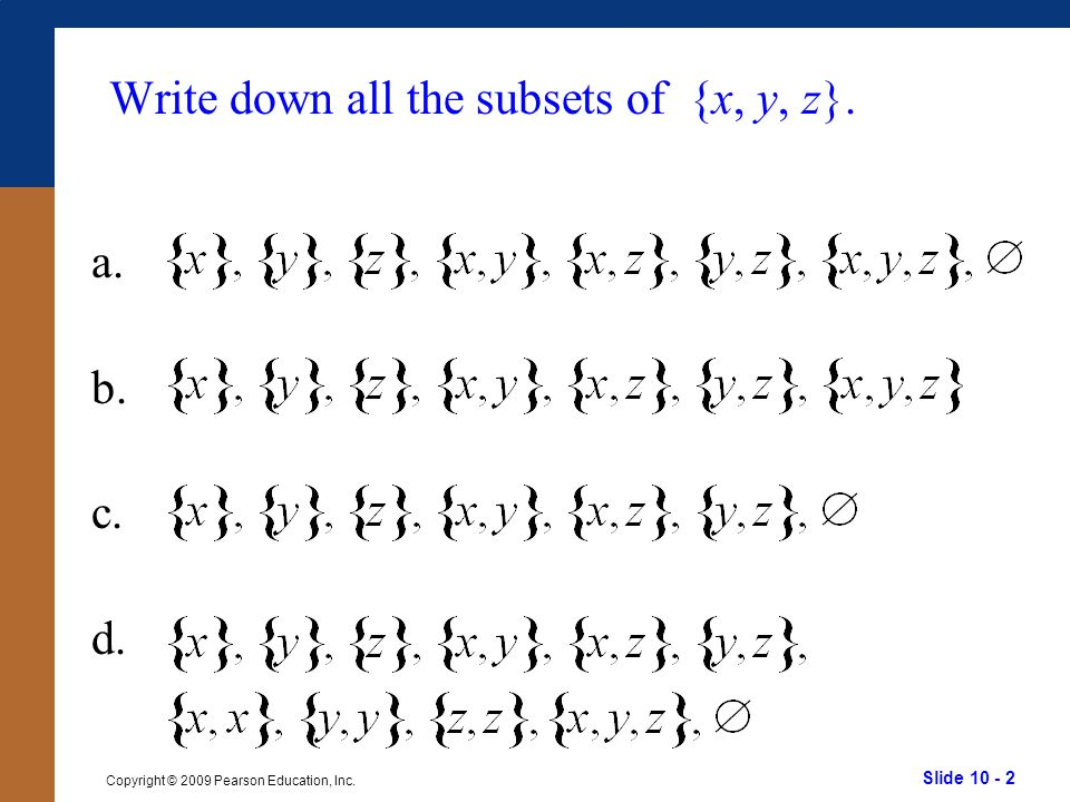 Slide 10 - 2 Copyright © 2009 Pearson Education, Inc. Write down all the subsets of {x, y, z}. a. b. c. d.