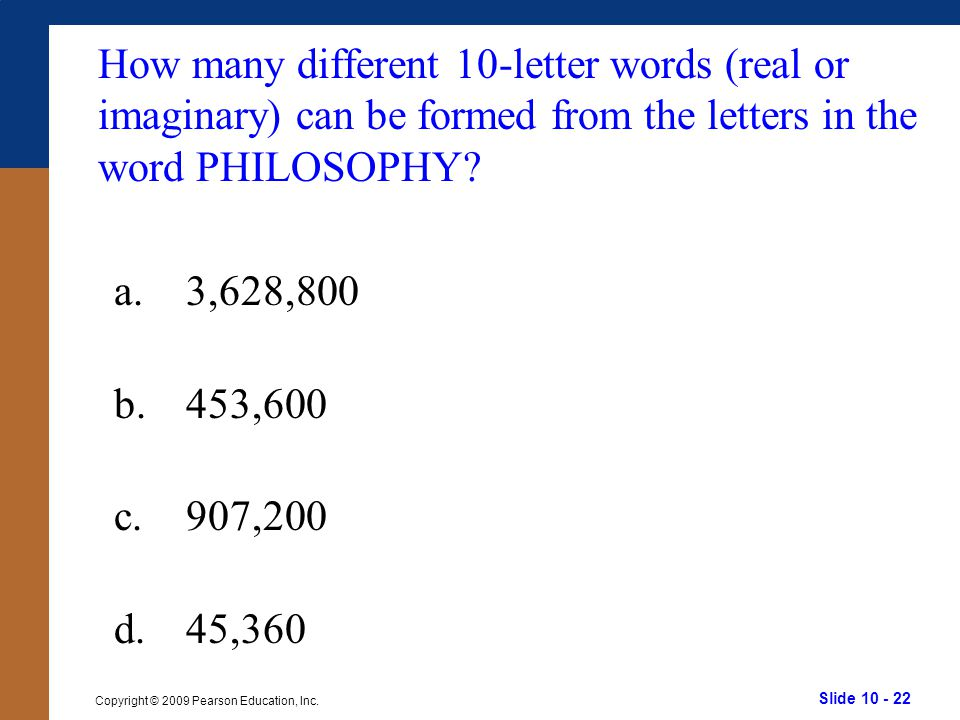 Slide 10 - 22 Copyright © 2009 Pearson Education, Inc. a.3,628,800 b.453,600 c.907,200 d.45,360 How many different 10-letter words (real or imaginary)