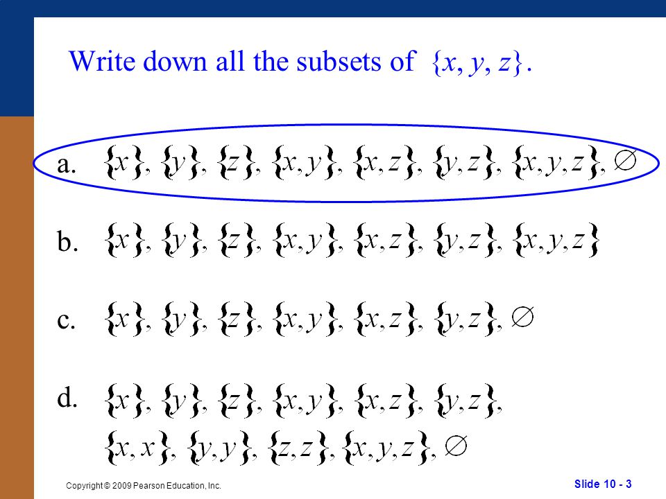 Slide 10 - 3 Copyright © 2009 Pearson Education, Inc. Write down all the subsets of {x, y, z}. a. b. c. d.