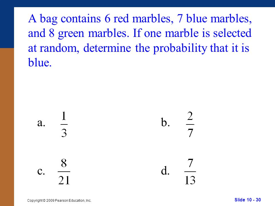 Slide 10 - 30 Copyright © 2009 Pearson Education, Inc. a.b. c.d. A bag contains 6 red marbles, 7 blue marbles, and 8 green marbles. If one marble is s