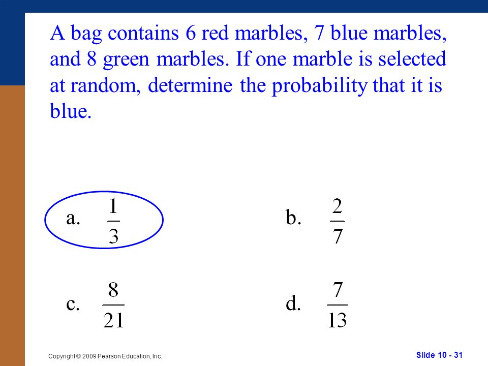 Slide 10 - 31 Copyright © 2009 Pearson Education, Inc. a.b. c.d. A bag contains 6 red marbles, 7 blue marbles, and 8 green marbles. If one marble is s