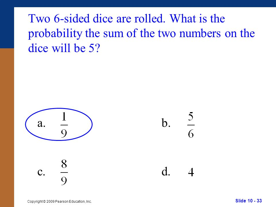 Slide 10 - 33 Copyright © 2009 Pearson Education, Inc. a.b. c.d. Two 6-sided dice are rolled. What is the probability the sum of the two numbers on th
