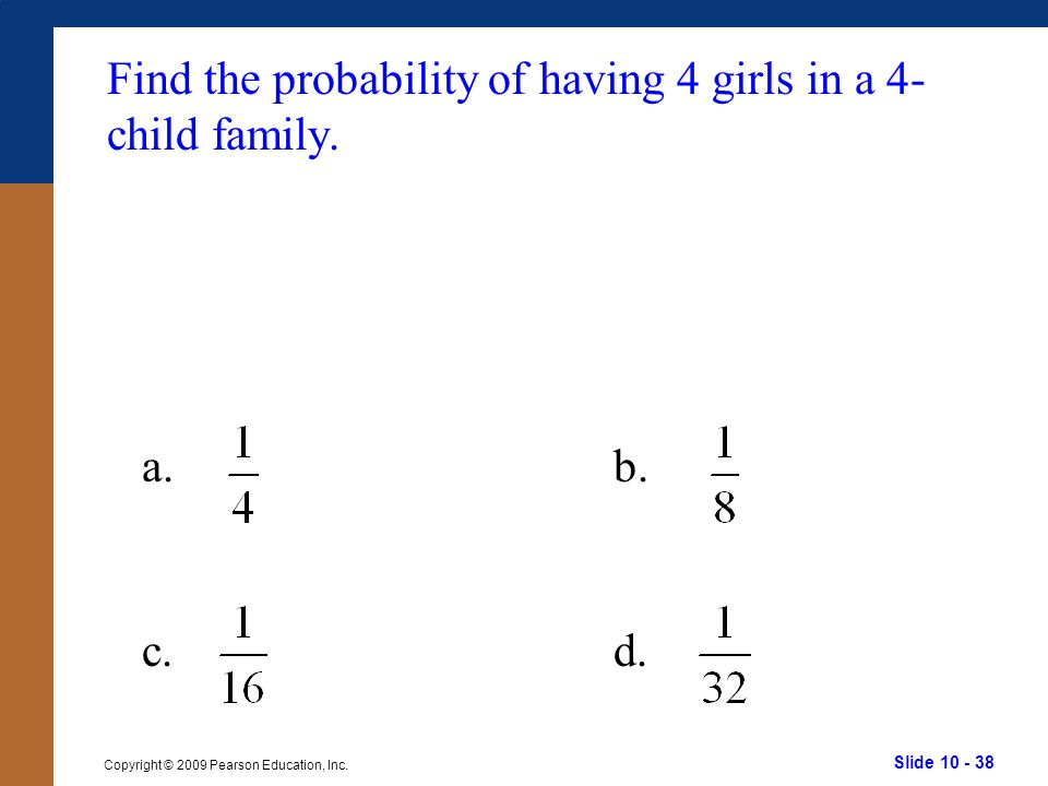 Slide 10 - 38 Copyright © 2009 Pearson Education, Inc. a.b. c.d. Find the probability of having 4 girls in a 4- child family.