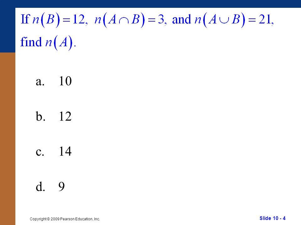 Slide 10 - 4 Copyright © 2009 Pearson Education, Inc. a.10 b.12 c.14 d.9