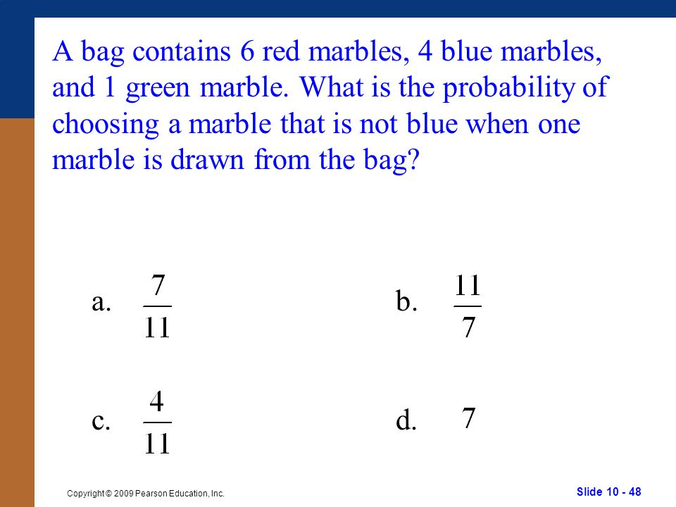 Slide 10 - 48 Copyright © 2009 Pearson Education, Inc. a.b. c.d. A bag contains 6 red marbles, 4 blue marbles, and 1 green marble. What is the probabi