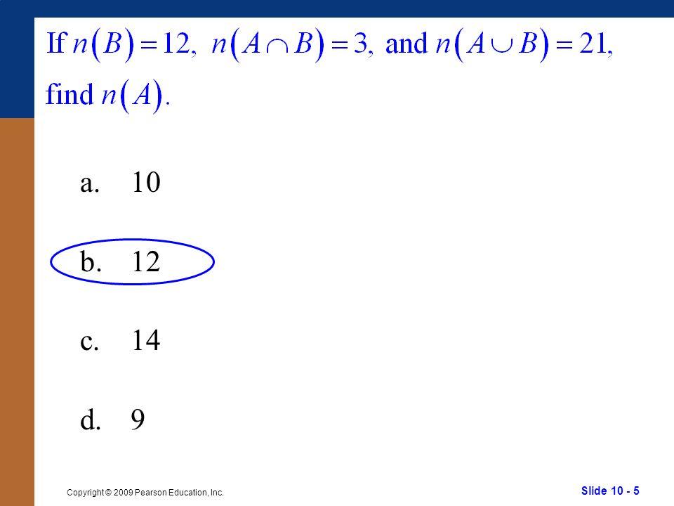 Slide 10 - 5 Copyright © 2009 Pearson Education, Inc. a.10 b.12 c.14 d.9