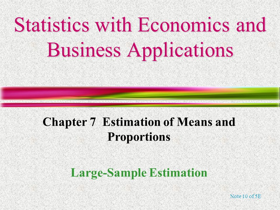 Note 10 of 5E Statistics with Economics and Business Applications Chapter 7 Estimation of Means and Proportions Large-Sample Estimation