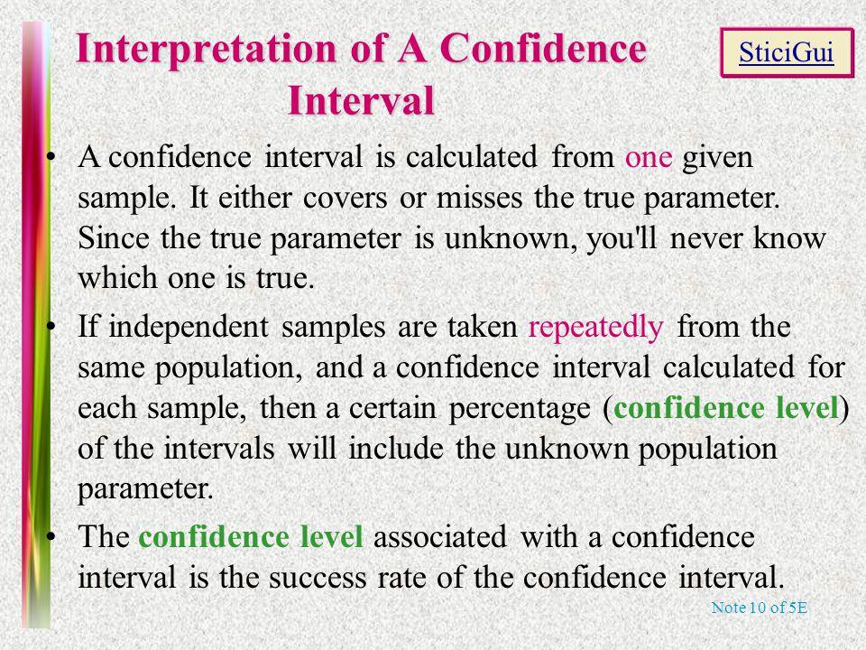 Note 10 of 5E Interpretation of A Confidence Interval A confidence interval is calculated from one given sample.