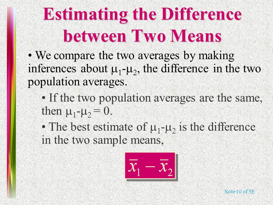 Note 10 of 5E Estimating the Difference between Two Means We compare the two averages by making inferences about   -  , the difference in the two population averages.