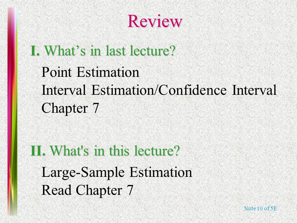 Note 10 of 5E Review Review I. What's in last lecture? Point Estimation Interval Estimation/Confidence Interval Chapter 7 II. What's in this lecture?