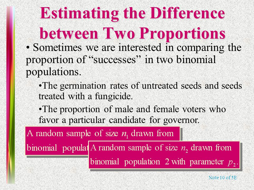 Note 10 of 5E Estimating the Difference between Two Proportions Sometimes we are interested in comparing the proportion of successes in two binomial populations.