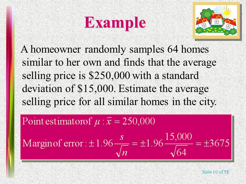 Note 10 of 5E Example A homeowner randomly samples 64 homes similar to her own and finds that the average selling price is $250,000 with a standard deviation of $15,000.