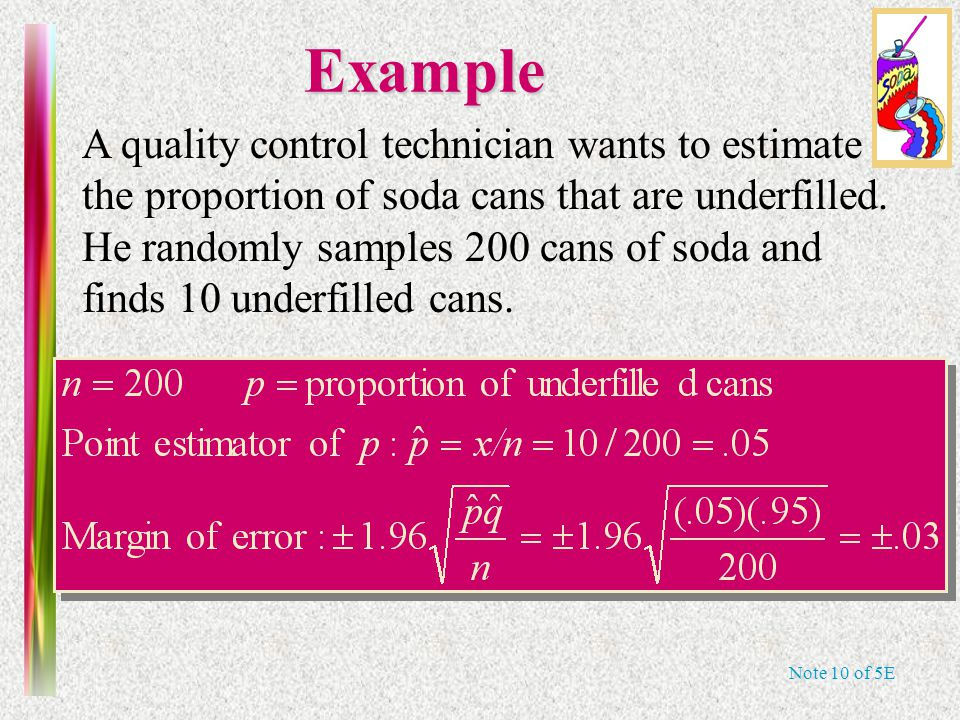 Note 10 of 5EExample A quality control technician wants to estimate the proportion of soda cans that are underfilled. He randomly samples 200 cans of
