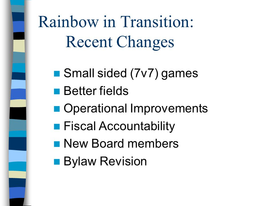 Rainbow in Transition: Recent Changes Small sided (7v7) games Better fields Operational Improvements Fiscal Accountability New Board members Bylaw Revision