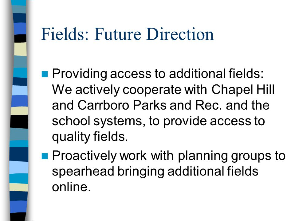 Fields: Future Direction Providing access to additional fields: We actively cooperate with Chapel Hill and Carrboro Parks and Rec.