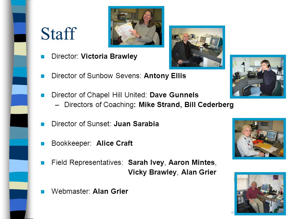 Staff Director: Victoria Brawley Director of Sunbow Sevens: Antony Ellis Director of Chapel Hill United: Dave Gunnels –Directors of Coaching: Mike Strand, Bill Cederberg Director of Sunset: Juan Sarabia Bookkeeper: Alice Craft Field Representatives: Sarah Ivey, Aaron Mintes, Vicky Brawley, Alan Grier Webmaster: Alan Grier