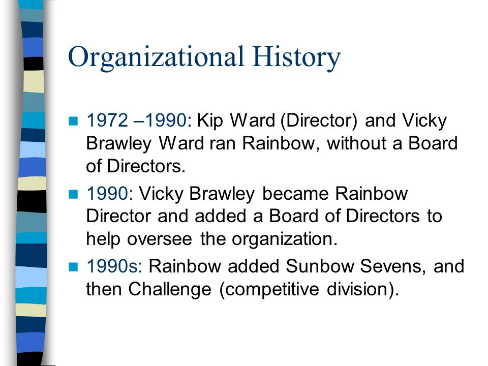 Organizational History 1972 –1990: Kip Ward (Director) and Vicky Brawley Ward ran Rainbow, without a Board of Directors.