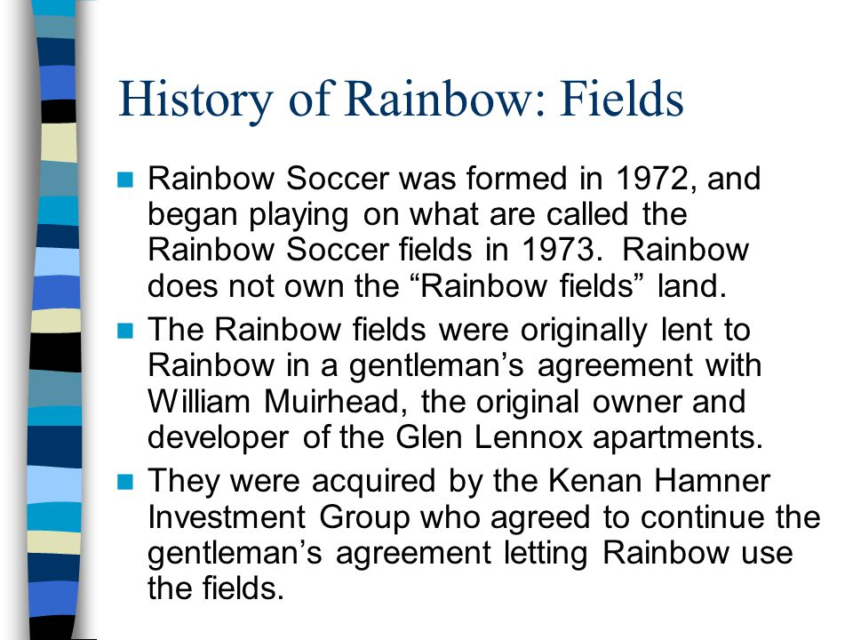 History of Rainbow: Fields Rainbow Soccer was formed in 1972, and began playing on what are called the Rainbow Soccer fields in 1973.