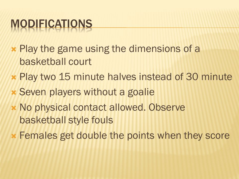  Play the game using the dimensions of a basketball court  Play two 15 minute halves instead of 30 minute  Seven players without a goalie  No physical contact allowed.