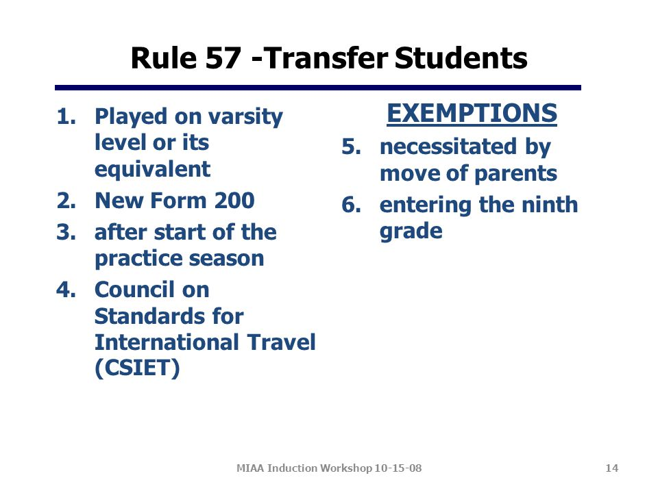 Rule 57 -Transfer Students 1.Played on varsity level or its equivalent 2.New Form 200 3.after start of the practice season 4.Council on Standards for International Travel (CSIET) EXEMPTIONS 5.necessitated by move of parents 6.entering the ninth grade MIAA Induction Workshop 10-15-0814