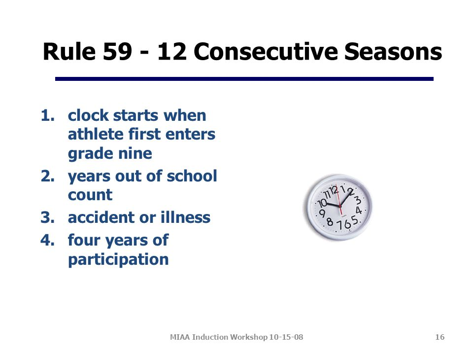 Rule 59 - 12 Consecutive Seasons 1.clock starts when athlete first enters grade nine 2.years out of school count 3.accident or illness 4.four years of participation MIAA Induction Workshop 10-15-0816