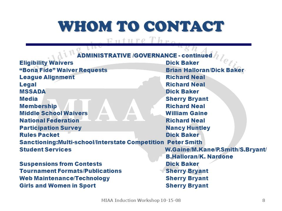 WHOM TO CONTACT ADMINISTRATIVE /GOVERNANCE - continued Eligibility Waivers Dick Baker Bona Fide Waiver Requests Brian Halloran/Dick Baker League Alignment Richard Neal Legal Richard Neal MSSADA Dick Baker Media Sherry Bryant Membership Richard Neal Middle School Waivers William Gaine National Federation Richard Neal Participation Survey Nancy Huntley Rules Packet Dick Baker Sanctioning:Multi-school/Interstate Competition Peter Smith Student Services W.Gaine/M.Kane/P.Smith/S.Bryant/ B.Halloran/K.
