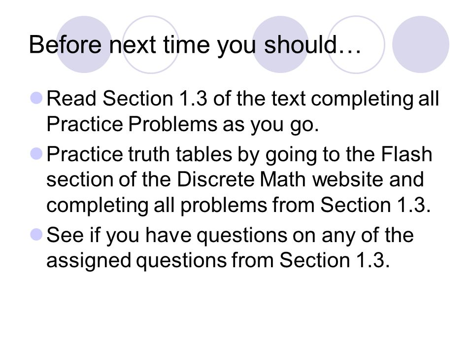 Before next time you should… Read Section 1.3 of the text completing all Practice Problems as you go. Practice truth tables by going to the Flash sect