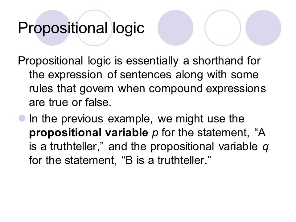 Propositional logic Propositional logic is essentially a shorthand for the expression of sentences along with some rules that govern when compound exp