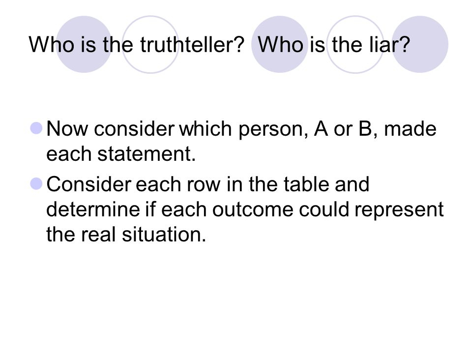 Problem 2: Suppose that you meet three inhabitants, A, B, and C and that A says, B or C is lying, B says, C is lying, and C says, A and I are both telling the truth. Who if anyone is telling the truth.