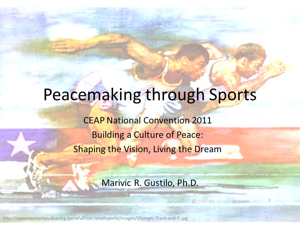 Peacemaking through Sports CEAP National Convention 2011 Building a Culture of Peace: Shaping the Vision, Living the Dream Marivic R.