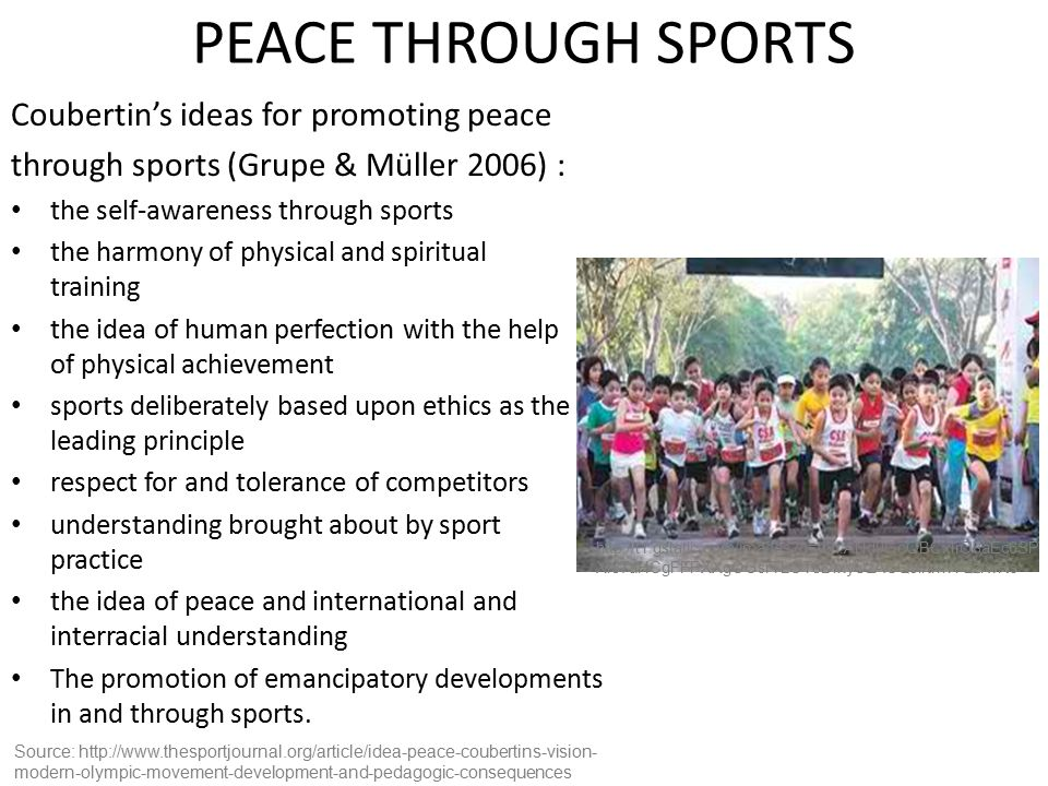PEACE THROUGH SPORTS Coubertin's ideas for promoting peace through sports (Grupe & Müller 2006) : the self-awareness through sports the harmony of physical and spiritual training the idea of human perfection with the help of physical achievement sports deliberately based upon ethics as the leading principle respect for and tolerance of competitors understanding brought about by sport practice the idea of peace and international and interracial understanding The promotion of emancipatory developments in and through sports.