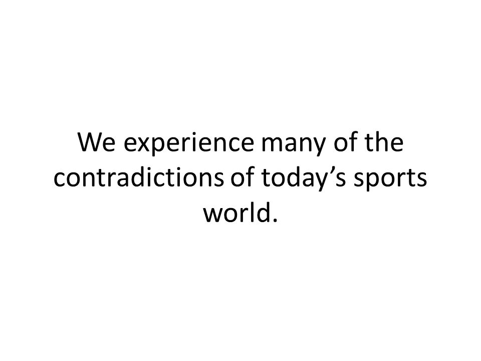 We experience many of the contradictions of today's sports world.