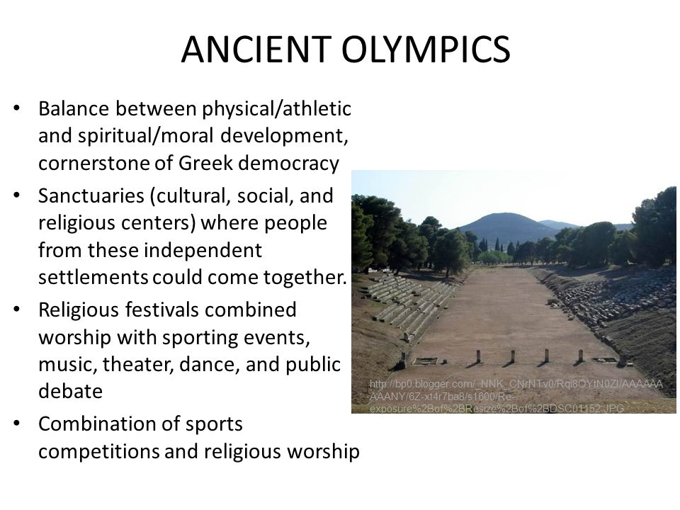ANCIENT OLYMPICS Balance between physical/athletic and spiritual/moral development, cornerstone of Greek democracy Sanctuaries (cultural, social, and religious centers) where people from these independent settlements could come together.