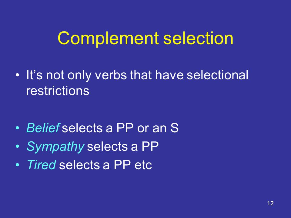 12 Complement selection It's not only verbs that have selectional restrictions Belief selects a PP or an S Sympathy selects a PP Tired selects a PP etc