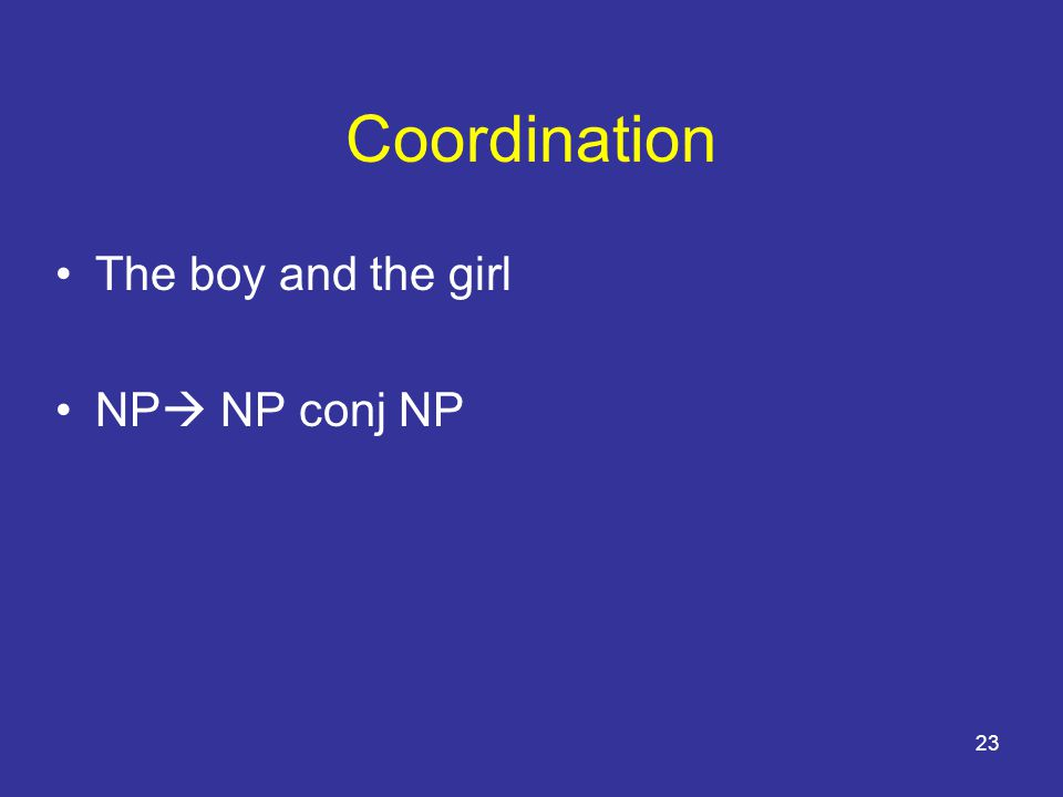 23 Coordination The boy and the girl NP  NP conj NP