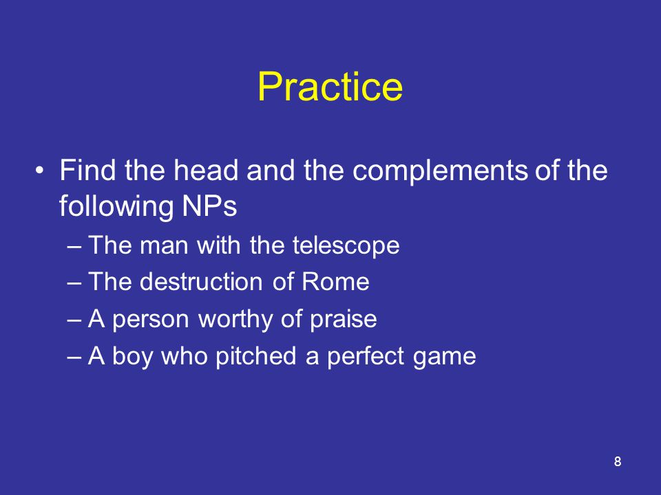 8 Practice Find the head and the complements of the following NPs –The man with the telescope –The destruction of Rome –A person worthy of praise –A boy who pitched a perfect game