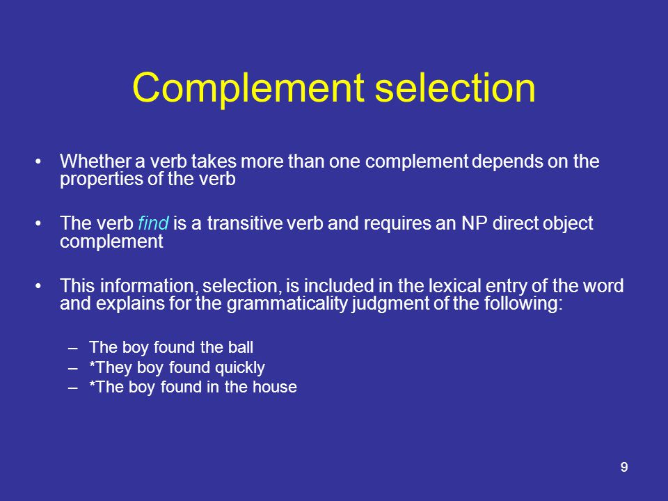 10 Complement selection Sleep is intransitive, it cannot take an NP complement –Michael slept –*Michael slept a fish