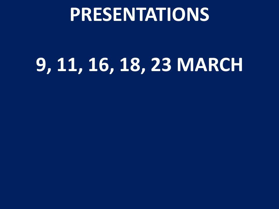 PRESENTATIONS 9, 11, 16, 18, 23 MARCH