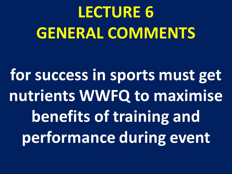 LECTURE 6 GENERAL COMMENTS for success in sports must get nutrients WWFQ to maximise benefits of training and performance during event