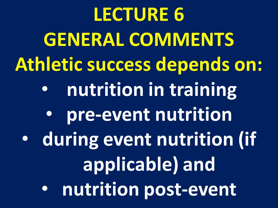 LECTURE 6 GENERAL COMMENTS Athletic success depends on: nutrition in training pre-event nutrition during event nutrition (if applicable) and nutrition post-event