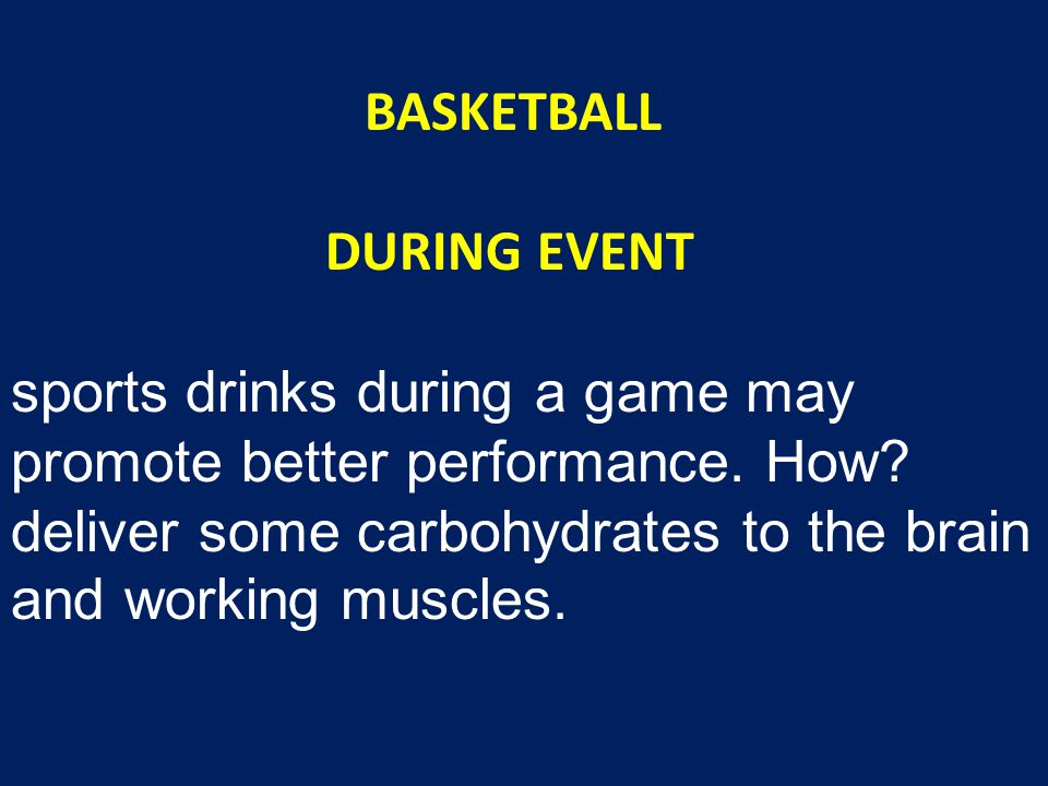BASKETBALL DURING EVENT sports drinks during a game may promote better performance. How? deliver some carbohydrates to the brain and working muscles.