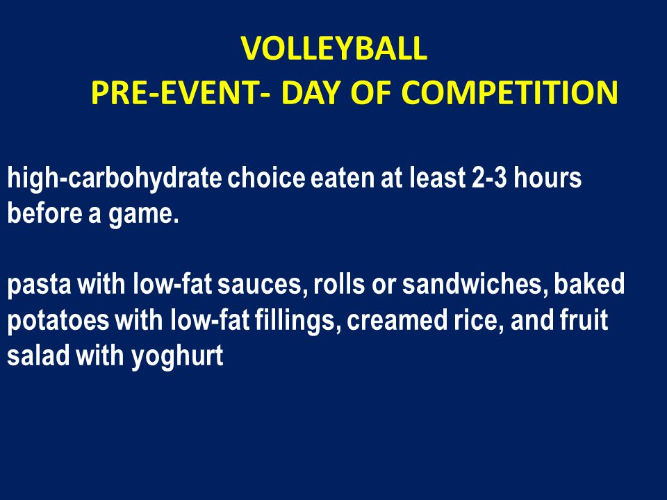 VOLLEYBALL PRE-EVENT- DAY OF COMPETITION high-carbohydrate choice eaten at least 2-3 hours before a game.