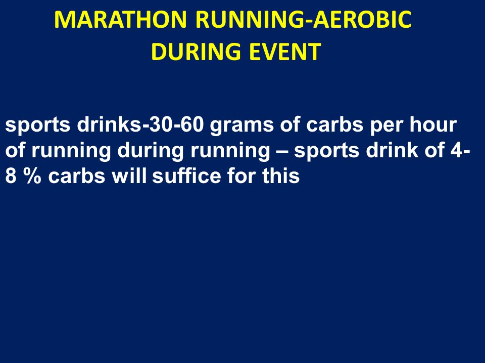 MARATHON RUNNING-AEROBIC DURING EVENT sports drinks-30-60 grams of carbs per hour of running during running – sports drink of 4- 8 % carbs will suffic