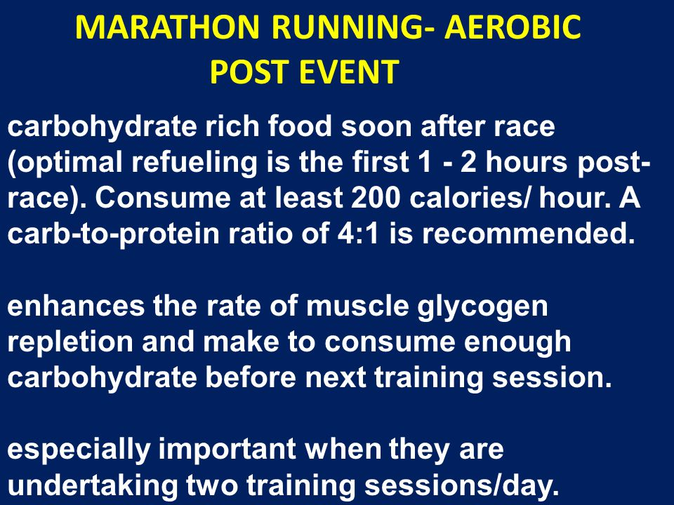 MARATHON RUNNING- AEROBIC POST EVENT carbohydrate rich food soon after race (optimal refueling is the first 1 - 2 hours post- race). Consume at least