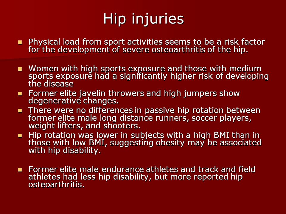 Hip injuries Physical load from sport activities seems to be a risk factor for the development of severe osteoarthritis of the hip.